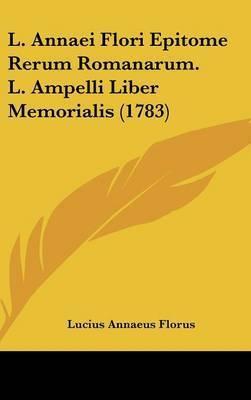 L. Annaei Flori Epitome Rerum Romanarum. L. Ampelli Liber Memorialis (1783) by Lucius Annaeus Florus