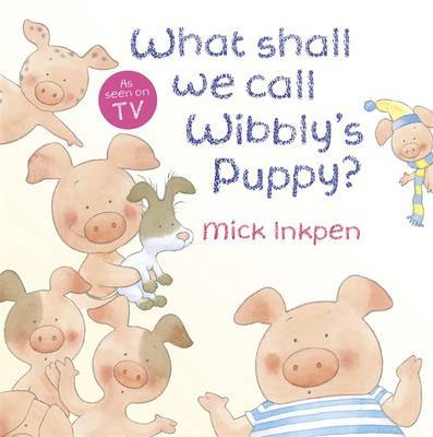 Wibbly Pig: What Shall We Call Wibbly's Puppy? by Mick Inkpen image