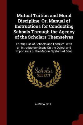 Mutual Tuition and Moral Discipline; Or, Manual of Instructions for Conducting Schools Through the Agency of the Scholars Themselves by Andrew Bell image