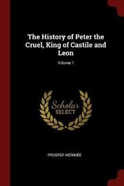 The History of Peter the Cruel, King of Castile and Leon; Volume 1 by Prosper Merimee image