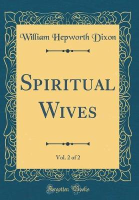 Spiritual Wives, Vol. 2 of 2 (Classic Reprint) by William Hepworth Dixon image