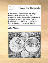 Anecdotes of the Life of the Right Honourable William Pitt, Earl Chatham. and of the Principal Events of His Time. with His Speeches in Parliament, ... 1736 to ... 1778. in Four Volumes. ... Volume 3 of 4 by John Almon