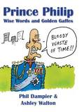 Prince Philip: Wise Words and Golden Gaffes by Phil Dampier