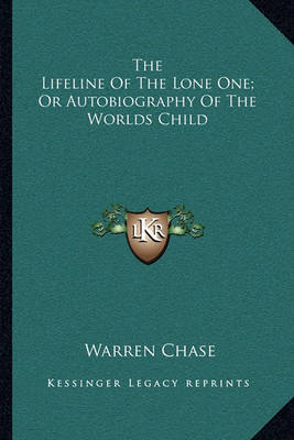 The Lifeline of the Lone One; Or Autobiography of the Worlds Child by Warren Chase