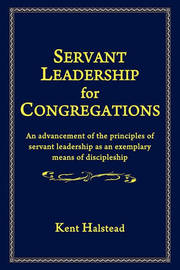 Servant Leadership for Congregations by Kent Halstead