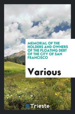Memorial of the Holders and Owners of the Floating Debt of the City of San Francisco by Various ~