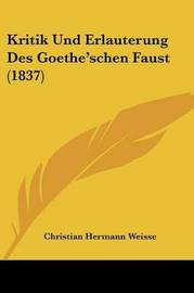 Kritik Und Erlauterung Des Goethe'schen Faust (1837) by Christian Hermann Weisse