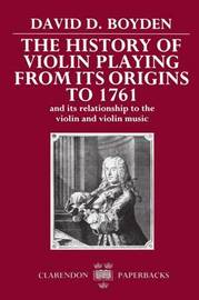 The History of Violin Playing from its Origins to 1761 by David D. Boyden