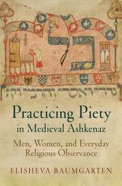 Practicing Piety in Medieval Ashkenaz by Elisheva Baumgarten