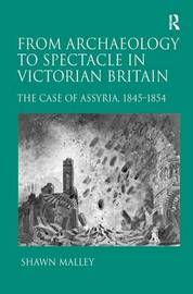 From Archaeology to Spectacle in Victorian Britain by Shawn Malley