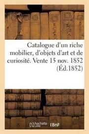 Catalogue D'Un Riche Mobilier, D'Objets D'Art Et de Curiosite. Vente 15 Nov. 1852 by Sans Auteur