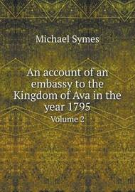 An Account of an Embassy to the Kingdom of Ava in the Year 1795 Volume 2 by Michael Symes