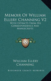 Memoir of William Ellery Channing V2: With Extracts from His Correspondence and Manuscripts by William Ellery Channing