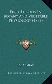 First Lessons in Botany and Vegetable Physiology (1857) by Asa Gray