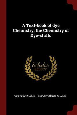 A Text-Book of Dye Chemistry; The Chemistry of Dye-Stuffs by Georg Cornelius Theodor Von Georgievics