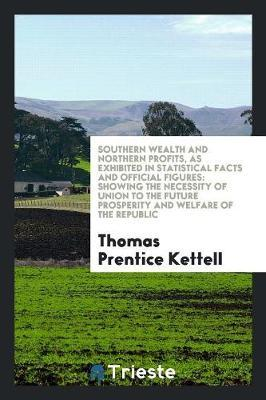 Southern Wealth and Northern Profits, as Exhibited in Statistical Facts and Official Figures by Thomas Prentice Kettell image
