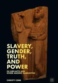 Slavery, Gender, Truth, and Power in Luke-Acts and Other Ancient Narratives by Christy Cobb