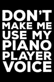 Don't Make Me Use My Piano Player Voice by Creative Juices Publishing