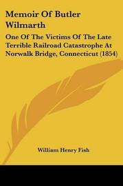 Memoir Of Butler Wilmarth: One Of The Victims Of The Late Terrible Railroad Catastrophe At Norwalk Bridge, Connecticut (1854) by William Henry Fish image