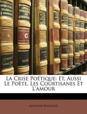 La Crise Potique: Et, Aussi Le Pote, Les Courtisanes Et L'Amour by Adolphe Boschot