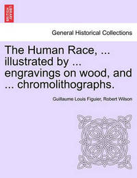The Human Race, ... Illustrated by ... Engravings on Wood, and ... Chromolithographs. by Guillaume Louis Figuier