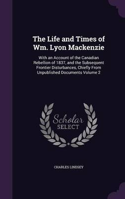 the life and contributions of william lyon mackenzie A political biography of william lyon mackenzie 1979 - william william lyon mackenzie and the the life and times of wm lyon mackenzie.