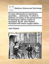 An Easy Introduction to Mechanics, Geometry, ... Astronomy. to Which Is Prefixed, an Essay on the Advancement of Learning by Various Modes of Recreation. by Mr. John Ryland, ... Illustrated with Twelve Copper-Plates. by John Ryland