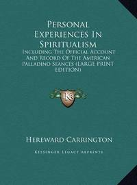 Personal Experiences in Spiritualism: Including the Official Account and Record of the American Palladino Seances (Large Print Edition) by Hereward Carrington