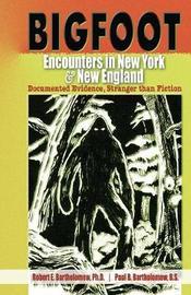 Bigfoot Encounters in New York & New England by Robert E. Bartholomew
