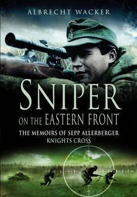 Sniper on the Eastern Front: The Memoirs of Sepp Allerberger, Knight's Cross by Albrecht Wacker