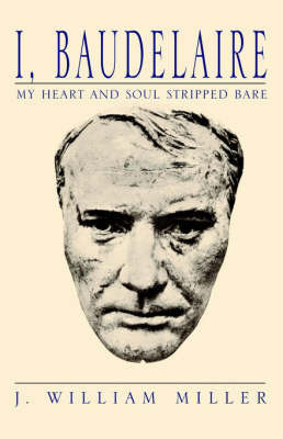 I, Baudelaire My Heart and Soul Stripped Bare by J William Miller
