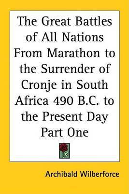The Great Battles of All Nations From Marathon to the Surrender of Cronje in South Africa 490 B.C. to the Present Day Part One