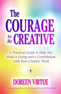 the Courage to be Creative: How to believe in Yourself, Your Dreams and Ideas, and Your Creative Career Path by Doreen Virtue image