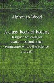A Class-Book of Botany Designed for Colleges, Academies, and Other Seminaries Where the Science Is Taught by Alphonso Wood