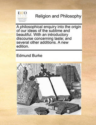 A Philosophical Enquiry Into the Origin of Our Ideas of the Sublime and Beautiful. with an Introductory Discourse Concerning Taste, and Several Other Additions. a New Edition. by Edmund Burke
