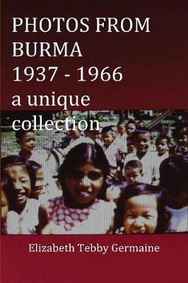 PHOTOS FROM BURMA 1937 - 1966 by Elizabeth Tebby Germaine