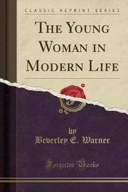 The Young Woman in Modern Life (Classic Reprint) by Beverley E. Warner