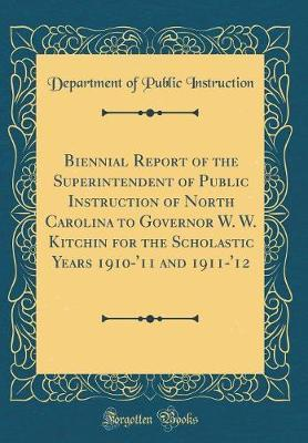 Biennial Report of the Superintendent of Public Instruction of North Carolina to Governor W. W. Kitchin for the Scholastic Years 1910-'11 and 1911-'12 (Classic Reprint) by Department of Public Instruction