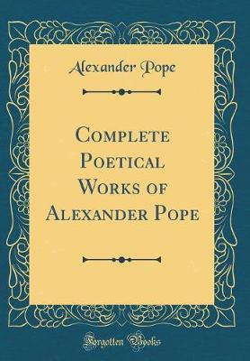 Complete Poetical Works of Alexander Pope (Classic Reprint) by Alexander Pope