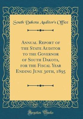 Annual Report of the State Auditor to the Governor of South Dakota, for the Fiscal Year Ending June 30th, 1895 (Classic Reprint) by South Dakota Auditor Office