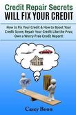 Credit Repair Secrets Will Fix Your Credit by Casey Boon