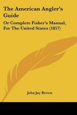 The American Angler's Guide: Or Complete Fisher's Manual, For The United States (1857) by John Jay Brown image