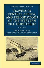 Travels in Central Africa, and Explorations of the Western Nile Tributaries 2 Volume Set Travels in Central Africa, and Explorations of the Western Nile Tributaries: Volume 1 by John Petherick
