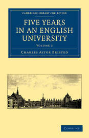 Five Years in an English University 2 Volume Paperback Set Five Years in an English University: Volume 1 by Charles Astor Bristed