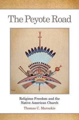 The Peyote Road: Religious Freedom and the Native American Church by T.C. Maroukis