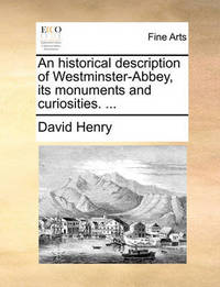 An Historical Description of Westminster-Abbey, Its Monuments and Curiosities. by David Henry