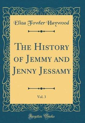 The History of Jemmy and Jenny Jessamy, Vol. 3 (Classic Reprint) by Eliza Fowler Haywood image