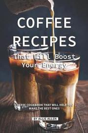 Coffee Recipes That Will Boost Your Energy by Allie Allen
