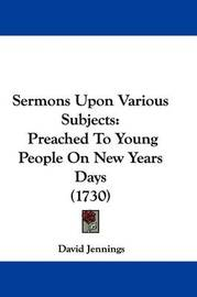 Sermons Upon Various Subjects: Preached to Young People on New Years Days (1730) by David Jennings
