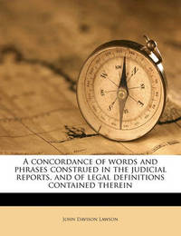 A Concordance of Words and Phrases Construed in the Judicial Reports, and of Legal Definitions Contained Therein by John Davison Lawson